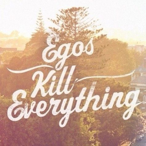 Egos Kill Everything
